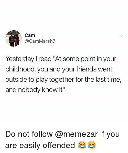 """Friends, Memes, and Time: Cam  @CamMarsh7  Yesterday I read """"At some point in your  childhood, you and your friends went  outside to play together for the last time,  and nobody knew it"""" Do not follow @memezar if you are easily offended 😂😂"""