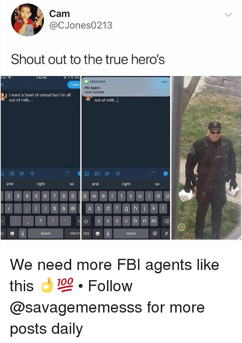 Fbi, Memes, and True: Cam  @CJones0213  Shout out to the true heros  MESSAGES  now  Tweet  FBI Agent  Look outside  I want a bowl of cereal but I'm all  out of milk..  out of milk..  and  right  SO  and  right  So  2 3 4 57 8 9 q  ert y u o p  a s  +Iz x c v b nm@  return 123 We need more FBI agents like this 👌💯 • Follow @savagememesss for more posts daily