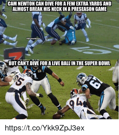 Cam Newton, Super Bowl, and Break: CAM NEWTON CAN DIVE FOR A FEW EXTRA YARDS AND  ALMOST BREAK HIS NECK IN A PRESEASON GAME  @NFLHateMemes  BUT CAN'T DIVE FOR A LIVE BALL IN THE SUPER BOWL https://t.co/Ykk9ZpJ3ex
