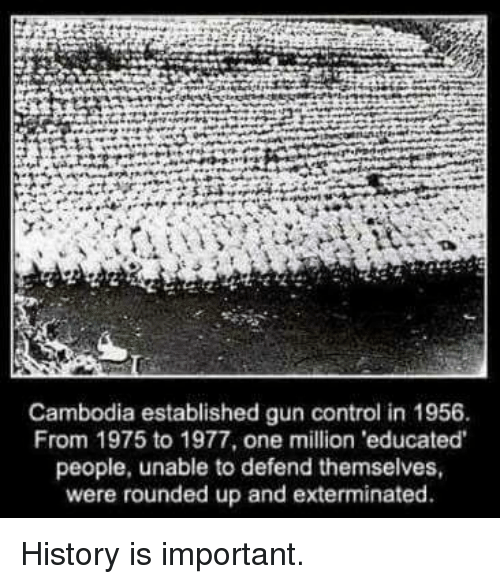 Memes, Control, and History: Cambodia established gun control in 1956  From 1975 to 1977, one million educated  people, unable to defend themselves,  were rounded up and exterminated. History is important.