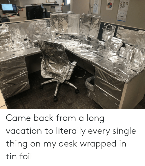 Desk, Vacation, and Single: Came back from a long vacation to literally every single thing on my desk wrapped in tin foil