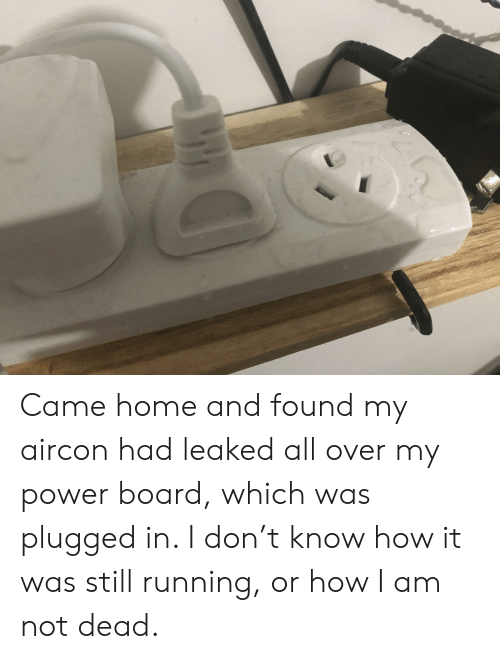 Home, Power, and Running: Came home and found my aircon had leaked all over my power board, which was plugged in. I don't know how it was still running, or how I am not dead.