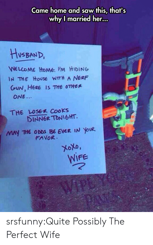 Saw, Tumblr, and Blog: Came home and saw this, thats  whyl married her...  VSBAND  WELCOME HoMe M HIDING  GuN, HERE IS THE OTHER  IN THE HoUSE WITH A NERF  ONE.  THE LOSEE Cooks  INNER TONIGHT.  MAY THE ODDS BE EVER IN YOUR  FAVOR  WIFe srsfunny:Quite Possibly The Perfect Wife