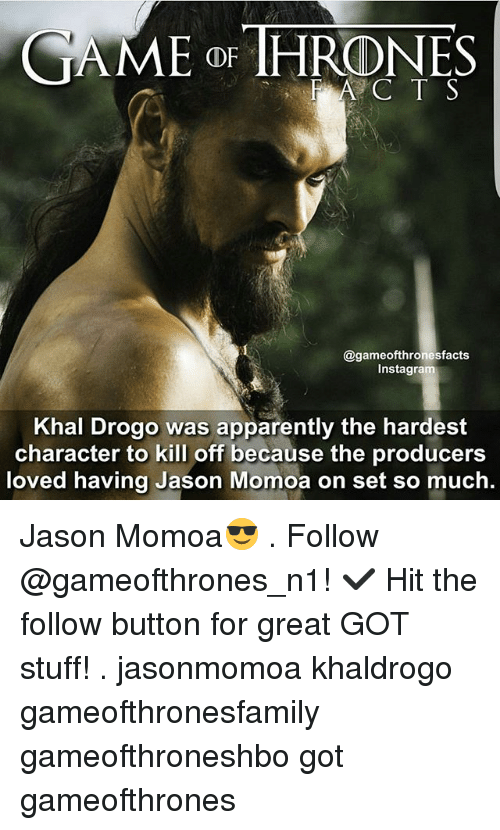 Apparently, Memes, and Khal Drogo: CAME OR THRONES  gameofthronesfacts  Inst  Khal Drogo was apparently the hardest  character to kill off because the producers  loved having Jason Momoa on set so much. Jason Momoa😎 . Follow @gameofthrones_n1! ✔ Hit the follow button for great GOT stuff! . jasonmomoa khaldrogo gameofthronesfamily gameofthroneshbo got gameofthrones