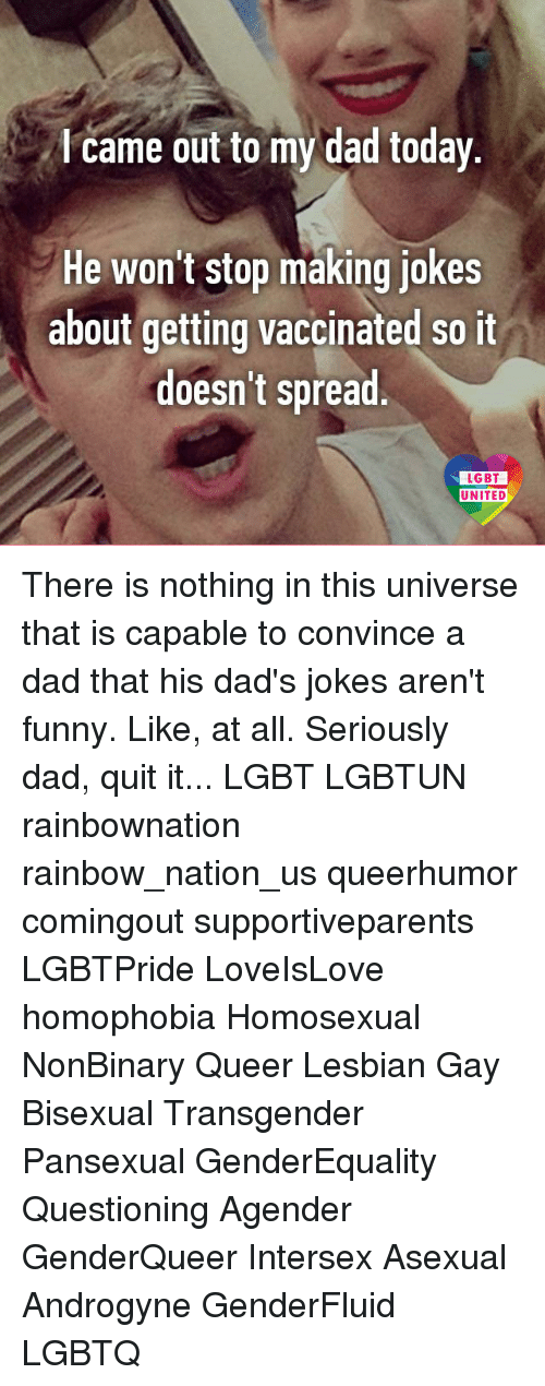 Dad, Funny, and Lgbt: came out to my dad today  He won't stop making jokes  about getting vaccinated so it  doesn't spread  LGBT  UNITED There is nothing in this universe that is capable to convince a dad that his dad's jokes aren't funny. Like, at all. Seriously dad, quit it... LGBT LGBTUN rainbownation rainbow_nation_us queerhumor comingout supportiveparents LGBTPride LoveIsLove homophobia Homosexual NonBinary Queer Lesbian Gay Bisexual Transgender Pansexual GenderEquality Questioning Agender GenderQueer Intersex Asexual Androgyne GenderFluid LGBTQ
