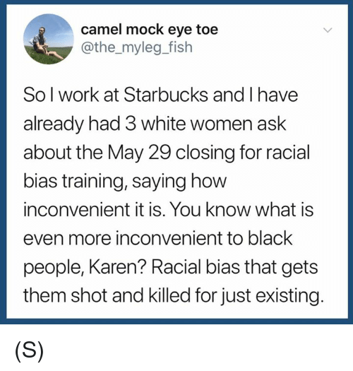 Starbucks, Work, and Black: camel mock eye toe  @the_myleg_fish  Sol work at Starbucks and I have  already had 3 white women ask  about the May 29 closing for racial  bias training, saying how  inconvenient it is. You know what is  even more inconvenient to black  people, Karen? Racial bias that gets  them shot and killed for just existing. (S)