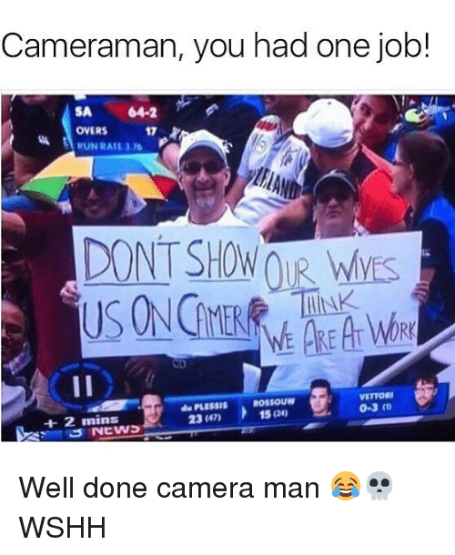 Memes, Wshh, and Camera: Cameraman, you had one job!  SA 64-2  OVERS 17  DONT SHOW R WVES  RK  PLESSIS ROSSOUW  23 (47)  VETTOR  0-3 o  15 24) Well done camera man 😂💀 WSHH