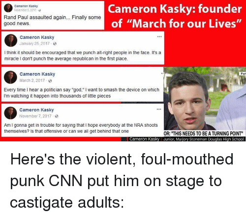 """cnn.com, God, and News: Cameron Kasky: founder  of """"March for our Lives""""  Cameron Kasky  November 5, 2017  Rand Paul assaulted again... Finally some  good news.  Cameron Kasky  January 25, 2017 8  I think it should be encouraged that we punch alt-right people in the face. It's a  miracle I don't punch the average republican in the first place  Cameron Kasky  March 2, 2017  Parl  Every time I hear a politician say """"god,"""" I want to smash the device on which  I'm watching it happen into thousands of little pieces  Cameron Kasky  November 7,2017  Am I gonna get in trouble for saying that I hope everybody at the NRA shoots  themselves? Is that offensive or can we all get behind that one  OR: """"THIS NEEDS TO BE A TURNING POINT""""  Junior, Marjory Stoneman Douglas High School  Cameron Kasky"""