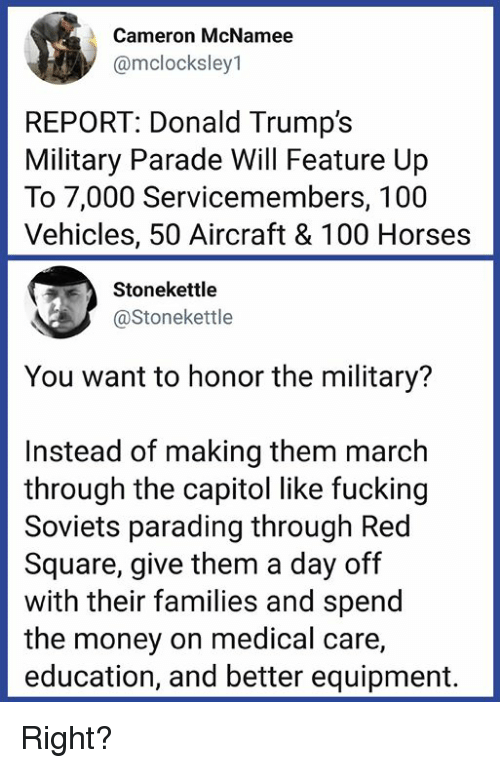 Anaconda, Fucking, and Horses: Cameron McNamee  @mclocksley1  REPORT: Donald Trump's  Military Parade Will Feature Up  To 7,000 Servicemembers, 100  Vehicles, 50 Aircraft & 100 Horses  Stonekettle  @Stonekettle  You want to honor the military?  Instead of making them march  through the capitol like fucking  Soviets parading through Red  Square, give them a day off  with their families and spend  the money on medical care,  education, and better equipment. Right?