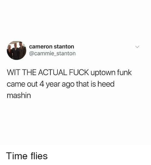 Memes, Fuck, and Time: cameron stanton  @cammie stanton  WIT THE ACTUAL FUCK uptown funk  came out 4 year ago that is heed  mashin Time flies