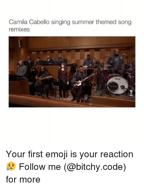 Emoji, Memes, and Singing: Camila Cabello singing summer themed song  remixes Your first emoji is your reaction😥 Follow me (@bitchy.code) for more