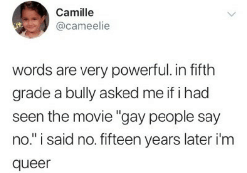 """Movie, Powerful, and Bully: Camille  @cameelie  words are very powerful. in fifth  grade a bully asked me if i had  seen the movie """"gay people say  no."""" i said no. fifteen years later i'm  queer"""