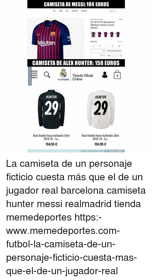 Barcelona, Memes, and Real Madrid: CAMISETA DE MESSI: 104 EUROS  a Seach  Men's Socc  2018/19 FC Barcelona  Stadium Home (Lionel  Messi)  akuten  103,52 euo  CAMISETA DE ALEX HUNTER: 150 EUROS  Tienda Oficial  ENU  Realmadrid Online  HUNTER  HUNTER  29  29  Real Madrid Away Authentic Shirt  2018-19 Lo...  Real Madrid Home Authentic Shirt  2018-19 Lo...  154,95 C  154,95 C  o importante esreir MEMEDEPORTES.COM La camiseta de un personaje ficticio cuesta más que el de un jugador real barcelona camiseta hunter messi realmadrid tienda memedeportes https:-www.memedeportes.com-futbol-la-camiseta-de-un-personaje-ficticio-cuesta-mas-que-el-de-un-jugador-real