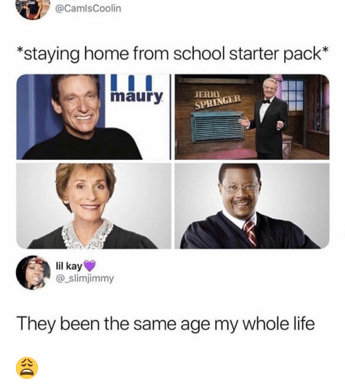 Life, Maury, and Memes: CamlsCoolin  *staying home from school starter pack*  maury  JERHY  SPRINGER  lil kay  @_slimjimmy  They been the same age my whole life 😩