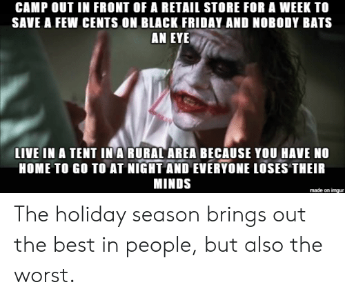 Black Friday, Friday, and The Worst: CAMP OUT IN FRONT OF A RETAIL STORE FOR A WEEK TO  SAVE A FEW CENTS ON BLACK FRIDAY AND NOBODY BATS  AN EYE  LIVE IN A TENT IN A RURAL AREA BECAUSE YOU HAVE NO  HOME TO GO TO AT NIGHT AND EVERYONE LOSES THEIR  MINDS  made on imgur The holiday season brings out the best in people, but also the worst.