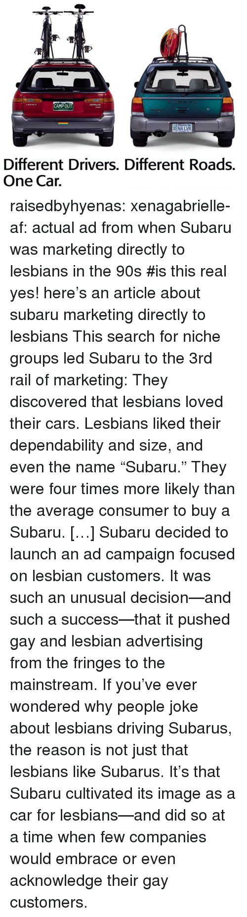 """Af, Cars, and Driving: CAMPOUT  XENA LVR  Different Drivers. Different Roads.  One Cair. raisedbyhyenas:  xenagabrielle-af: actual ad from when Subaru was marketing directly to lesbians in the 90s   #is this real     yes! here's an article about subaru marketing directly to lesbians    This search for niche groups led Subaru to the 3rd rail of marketing: They discovered that lesbians loved their cars. Lesbians liked their dependability and size, and even the name """"Subaru."""" They were four times more likely than the average consumer to buy a Subaru. […]Subaru decided to launch an ad campaign focused on lesbian customers. It was such an unusual decision—and such a success—that it pushed gay and lesbian advertising from the fringes to the mainstream. If you've ever wondered why people joke about lesbians driving Subarus, the reason is not just that lesbians like Subarus. It's that Subaru cultivated its image as a car for lesbians—and did so at a time when few companies would embrace or even acknowledge their gay customers."""