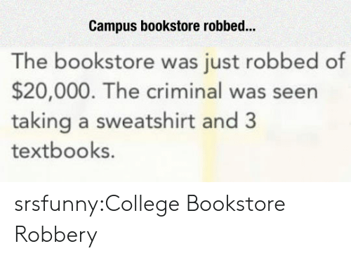 College, Tumblr, and Blog: Campus bookstore robbed...  The bookstore was just robbed of  $20,000. The criminal was seen  taking a sweatshirt and 3  textbooks srsfunny:College Bookstore Robbery