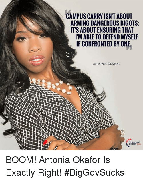 Memes, Boom, and 🤖: CAMPUS CARRY ISNT ABOUT  ARMING DANGEROUS BIGOTS;  IT'S ABOUT ENSURING THAT  ITM ABLE TO DEFEND MYSELF  IF CONFRONTED BY ONE  ANTONIA OKAFOR  NT USA BOOM! Antonia Okafor Is Exactly Right! #BigGovSucks