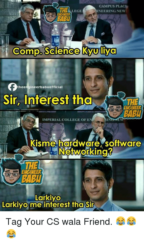 Memes, 🤖, and Software: CAMPUS PLAC  LEGE  INEERING NEW  NGINEER  BABU  Compo. Science KyUliya  thee  Sir, Interest tha  THE  ENGINEER  IMPERIAL COLLEGE OFE  Kisme hardware, software  Networking?  THE  BABU  Larkiyo  Larkiyo me interest tha Sir Tag Your CS wala Friend. 😂😂😂