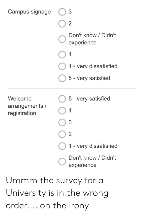 Irony, Experience, and University: Campus signage  O 2  Don't know / Didn't  experience  4  1 -very dissatisfied  5 - very satisfied  Welcome  5 very satisfied  arrangements /  registration  4  3  2  O  1 - very dissatisfied  Don't know / Didn't  experience Ummm the survey for a University is in the wrong order.... oh the irony