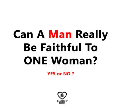 Can A Man Really Be Faithful To One Woman Yes Or No Rq Relationship