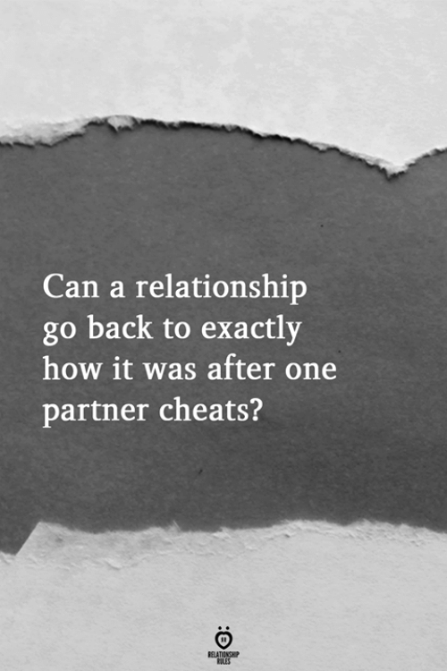 Back, How, and Can: Can a relationship  go back to exactly  how it was after one  partner cheats?