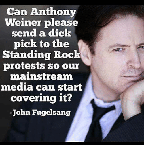 Dicks, Memes, and Protest: Can Anthony  Weiner please  send a dick  pick to the  Standing Rock  protests so our  mainstream  media can start  covering it?  John Fugelsang