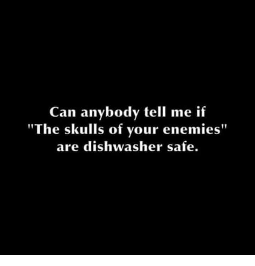 "Memes, Enemies, and 🤖: Can anybody tell me if  ""The skulls of your enemies""  are dishwasher safe."