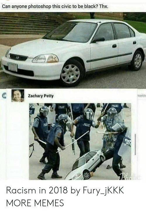 Dank, Memes, and Petty: Can anyone photoshop this civic to be black? Thx.  Zachary Petty  ments Racism in 2018 by Fury_jKKK MORE MEMES