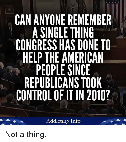 Control, American, and Help: CAN ANYONE REMEMBER  A SINGLE THING  CONGRESS HAS DONE TO  HELP THE AMERICAN  PEOPLE SINCE  REPUBLICANS TOOK  CONTROL OF IT IN 2010?  Addicting Info Not a thing.