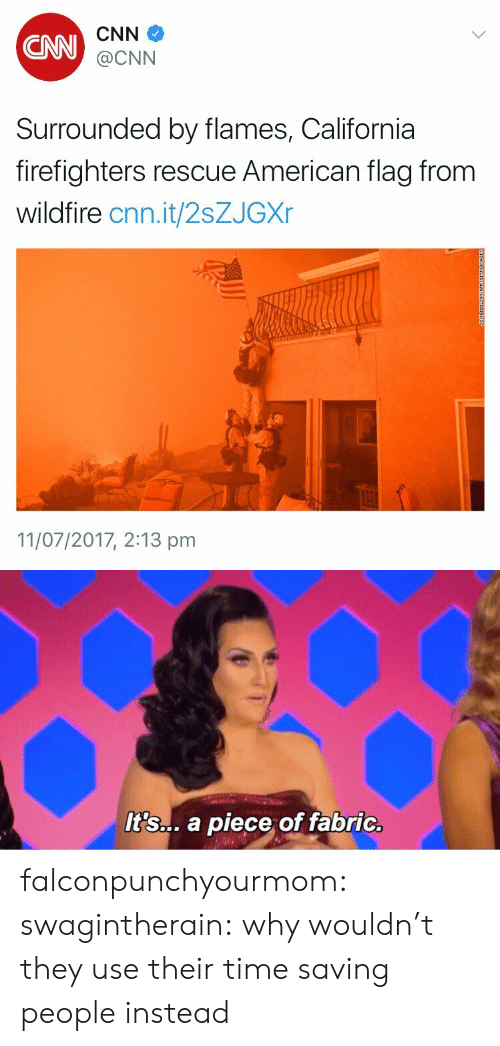 cnn.com, Tumblr, and American: CAN  CNN  @CNN  Surrounded by flames, California  firefighters rescue American flag from  wildfire cnn.it/2sZJGXr  11/07/2017, 2:13 pm   It's... a piece of fabric. falconpunchyourmom: swagintherain:   why wouldn't they use their time saving people instead