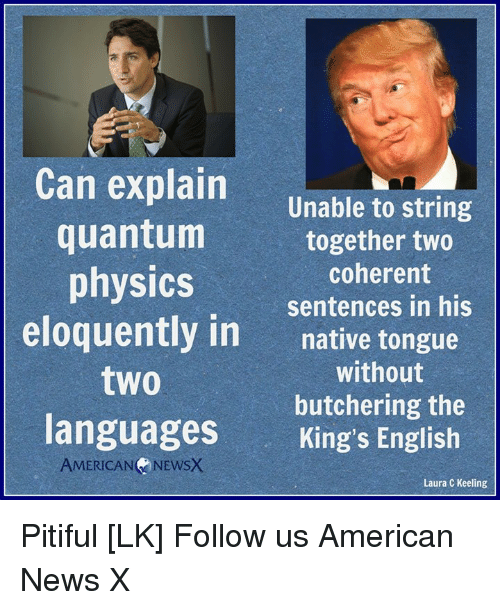 Memes, News, and American: Can explain  to string  Unable quantum  together two  coherent  physics  sentences in his  eloquently in  native tongue  without  two  butchering the  languages  King's English  AMERICAN  NEwsx  Laura C Keeling Pitiful [LK] Follow us American News X