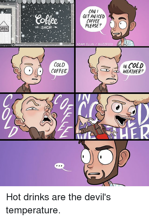 Memes, Buzzfeed, and Coffee: CAN  GETAN ICED  COFFEE  PLEASE?  OPEN  SHOP.  ADAM ELLIS BUZZFEED  COLD  COFFEE  INcolD  WEATHER? Hot drinks are the devil's temperature.