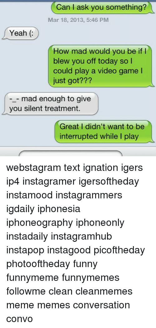 Memes, 🤖, and Video Game: Can I ask you something?  Mar 18, 2013, 5:46 PM  Yeah  How mad would you be if  I  blew you off today so l  could play a video game l  just got  mad enough to give  you silent treatment.  Great I didn't want to be  interrupted while I play webstagram text ignation igers ip4 instagramer igersoftheday instamood instagrammers igdaily iphonesia iphoneography iphoneonly instadaily instagramhub instapop instagood picoftheday photooftheday funny funnymeme funnymemes followme clean cleanmemes meme memes conversation convo