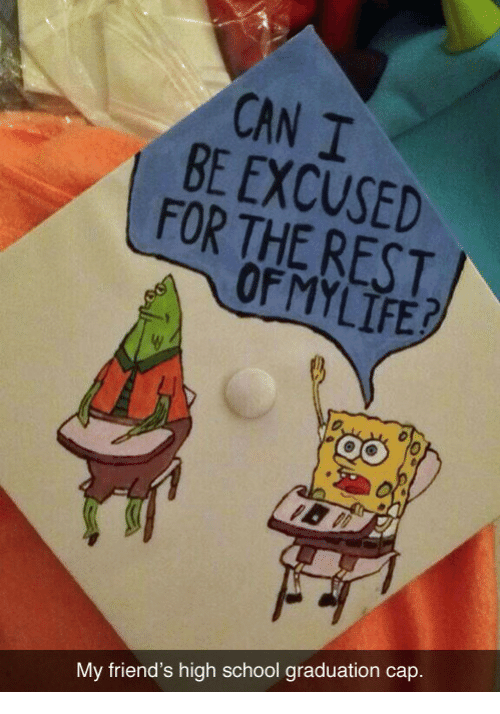 Friends, School, and Rest: CAN I  BE EXCUSED  FOR THE REST  OF MY LİEJ  cap.  My friend's high school graduation