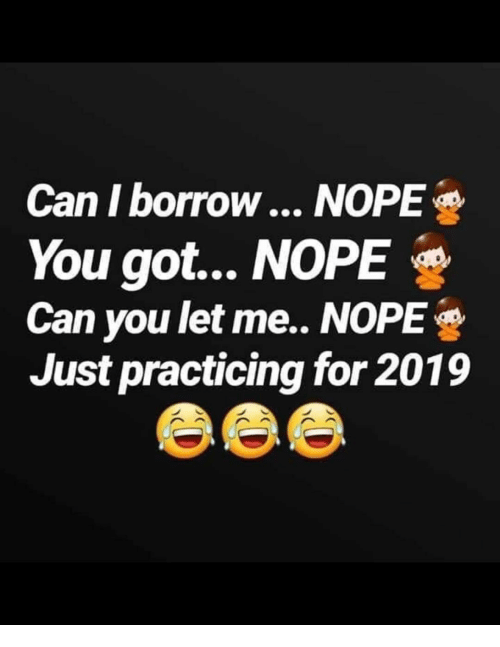 Memes, Nope, and Borrow: Can I borrow... NOPE  You got... NOPE  Can you let me.. NOPE  Just practicing for 2019
