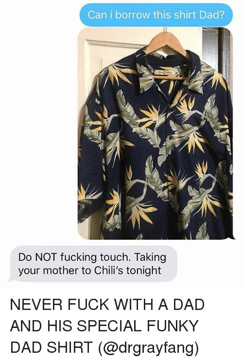 Chilis, Dad, and Fucking: Can i borrow this shirt Dad?  Do NOT fucking touch. Taking  your mother to Chili's tonight NEVER FUCK WITH A DAD AND HIS SPECIAL FUNKY DAD SHIRT (@drgrayfang)