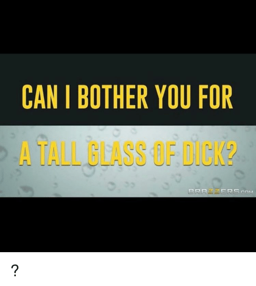 can i bother you for a tall glass of dick?