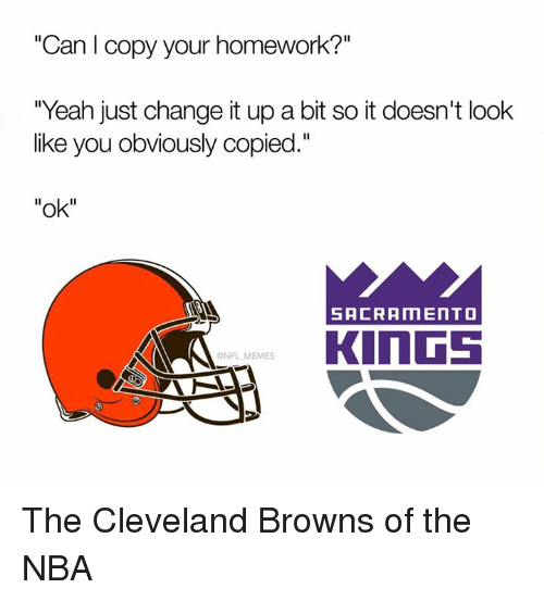 "Cleveland Browns, Memes, and Nba: ""Can I copy your homework?""  ""Yeah just change it up a bit so it doesn't look  like you obviously copied.""  ""ok""  SACRAMENTO  KINGS  NFL MEMES The Cleveland Browns of the NBA"