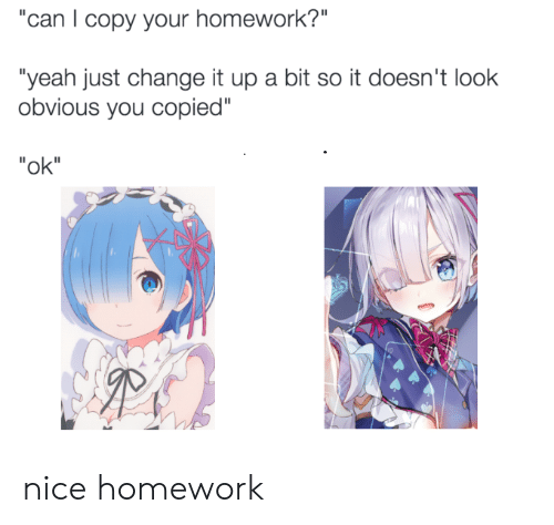 """Anime, Yeah, and Homework: """"can I copy your homework?""""  """"yeah just change it up a bit so it doesn't look  obvious you copied""""  """"ok"""" nice homework"""