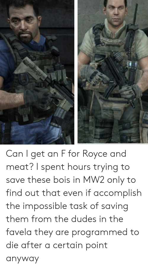 Royce, Mw2, and Can: Can I get an F for Royce and meat? I spent hours trying to save these bois in MW2 only to find out that even if accomplish the impossible task of saving them from the dudes in the favela they are programmed to die after a certain point anyway