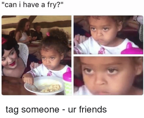 """Friends, Memes, and Tag Someone: """"can i have a fry?"""" tag someone - ur friends"""
