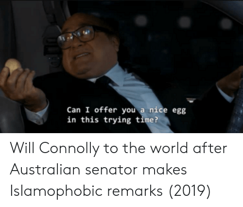Time, World, and Australian: Can I offer you a nice egg  in this trying time? Will Connolly to the world after Australian senator makes Islamophobic remarks (2019)