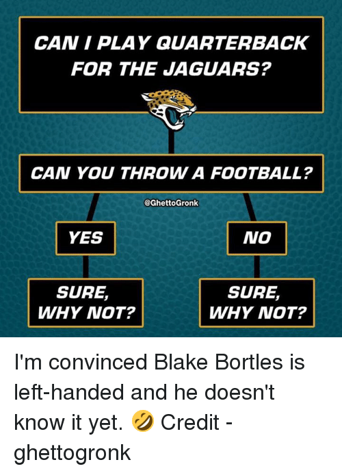 Football, Nfl, and Yes: CAN I PLAY QUARTERBACK  FOR THE JAGUARS?  CAN YOU THROW A FOOTBALL?  @GhettoGronk  YES  NO  SURE,  WHY NOT?  SURE,  WHY NOT? ‪I'm convinced Blake Bortles is left-handed and he doesn't know it yet. 🤣‬  Credit - ghettogronk