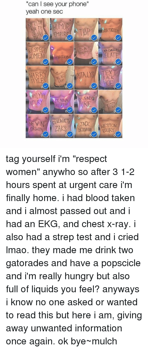 """Bloods, Can I See Your Phone?, and Hungry: """"can I see your phone""""  yeah one sec  TENNA  DEVIN ELIZABETH  JACK tag yourself i'm """"respect women"""" anywho so after 3 1-2 hours spent at urgent care i'm finally home. i had blood taken and i almost passed out and i had an EKG, and chest x-ray. i also had a strep test and i cried lmao. they made me drink two gatorades and have a popscicle and i'm really hungry but also full of liquids you feel? anyways i know no one asked or wanted to read this but here i am, giving away unwanted information once again. ok bye~mulch"""