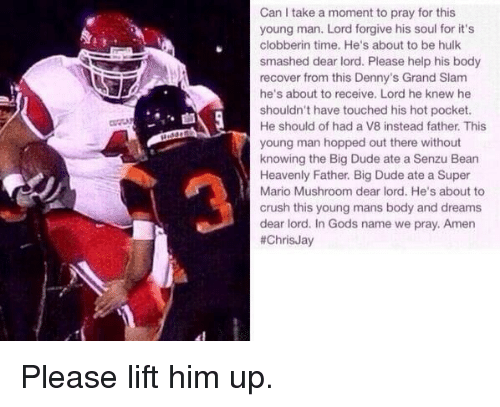 Blackpeopletwitter, Crush, and Denny's: Can I take a moment to pray for this  young man. Lord forgive his soul for it's  clobberin time. He's about to be hulk  smashed dear lord. Please help his body  recover from this Denny's Grand Slam  he's about to receive. Lord he knew he  shouldn't have touched his hot pocket.  He should of had a V8 instead father. This  young man hopped out there without  knowing the Big Dude ate a Senzu Bean  Heavenly Father. Big Dude ate a Super  Mario Mushroom dear lord. He's about to  crush this young mans body and dreams  dear lord. In Gods name we pray. Amen