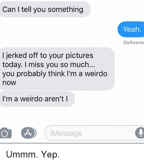 Relationships, Texting, and Yeah: Can I tell you something  Yeah  Delivere  I jerked off to your pictures  today. I miss you so much...  you probably think I'm a weirdo  now  I'm a weirdo aren't l  Message Ummm. Yep.