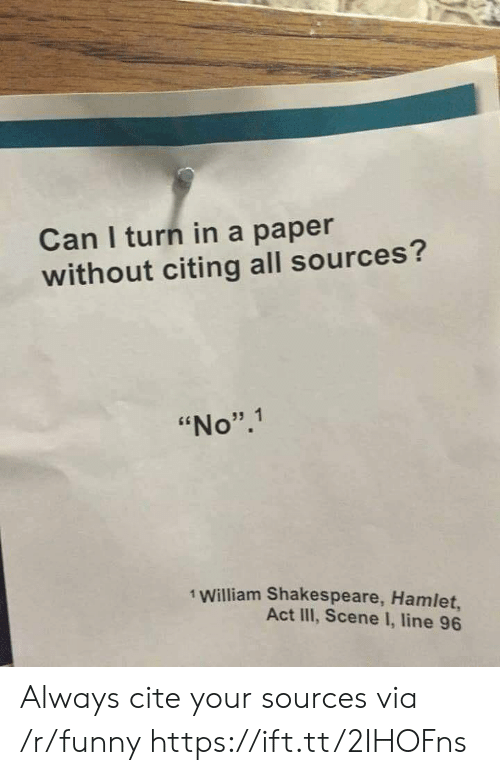 "Funny, Hamlet, and Shakespeare: Can I turn in a paper  without citing all sources?  ""No"".1  1 William Shakespeare, Hamlet,  Act III, Scene I, line 96 Always cite your sources via /r/funny https://ift.tt/2IHOFns"