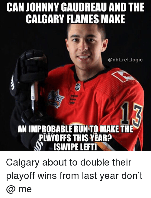 Logic, Memes, and National Hockey League (NHL): CAN JOHNNY GAUDREAU AND THE  CALGARY FLAMES MAKE  @nhl_ref_logic  AN IMPROBABLE RUN TO MAKE THE  PLAYOFFS THIS YEAR?  ISWIPE LEFT Calgary about to double their playoff wins from last year don't @ me