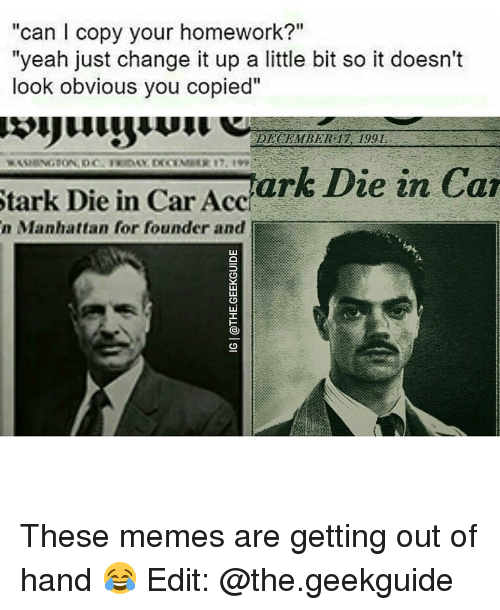 """Memes, Manhattan, and Homework: """"can l copy your homework?""""  """"yeah just change it up a little bit so it doesn't  look obvious you copied""""  DECEMBER 17, 1991.  Stark Die in Car Accr  Die in Car  n Manhattan for founder and These memes are getting out of hand 😂 Edit: @the.geekguide"""